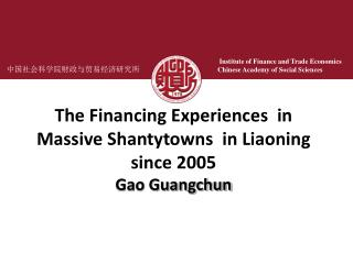 The Financing Experiences  in Massive Shantytowns  in Liaoning since 2005 Gao Guangchun