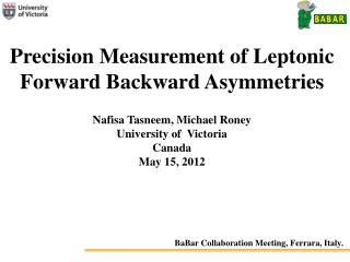 Precision Measurement of Leptonic Forward Backward Asymmetries Nafisa Tasneem, Michael Roney