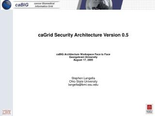 CaGrid Security Architecture Version 0.5    caBIG Architecture Workspace Face to Face Georgetown University August 17, 2