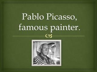 Pablo Picasso ,  famous painter .