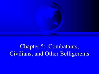 Chapter 5:  Combatants, Civilians, and Other Belligerents