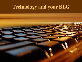 Technology and your BLG