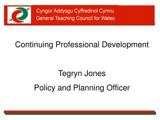 Continuing Professional Development Tegryn Jones Policy and Planning Officer