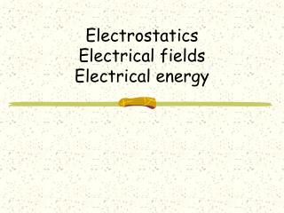 Electrostatics  Electrical fields Electrical energy