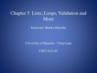 Chapter 5  Lists, Loops, Validation and More Instructor: Bindra Shrestha University of Houston – Clear Lake CSCI 3131.01
