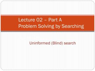 Lecture 02 – Part A Problem Solving by Searching Search Methods :  Uninformed (Blind) search