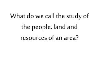 What do we call the study of the people, land and resources of an area?