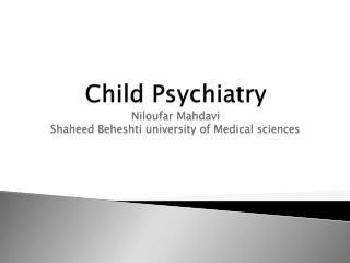 Child Psychiatry Niloufar Mahdavi Shaheed Beheshti university of Medical sciences