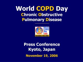 World  COPD  Day  C hronic  O bstructive  P ulmonary  D isease Press Conference  Kyoto, Japan November 19, 2006