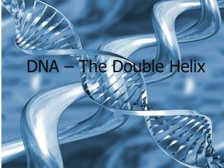DNA – The Double Helix