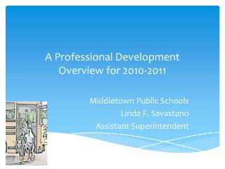 A Professional Development Overview for 2010-2011 Middletown Public Schools Linda F.  Savastano