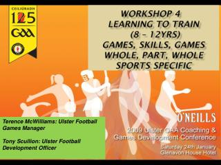 Workshop 4	 Learning to Train  (8 – 12yrs) Games, Skills, Games  Whole, Part, Whole  sports specific