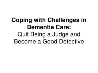 Coping with Challenges in Dementia Care:  Quit Being a Judge and Become a Good Detective