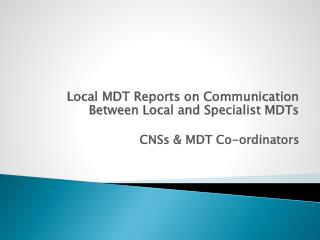 Local MDT Reports on Communication Between Local and Specialist MDTs CNSs & MDT Co-ordinators