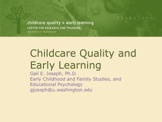 Childcare Quality and Early Learning Gail E. Joseph, Ph.D. Early Childhood and Family Studies, and Educational Psycholog