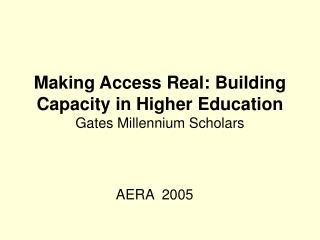 Making Access Real: Building Capacity in Higher Education Gates Millennium Scholars