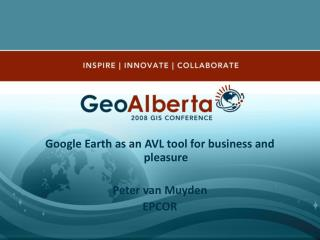 Google Earth as an AVL tool for business and pleasure Peter van Muyden EPCOR