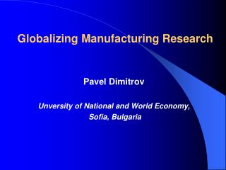 Globalizing Manufacturing Research Pavel Dimitrov Unversity of National and World Economy,