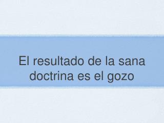 El  resultado  de la  sana doctrina es  el  gozo