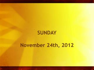 SUNDAY November 24 th , 2012