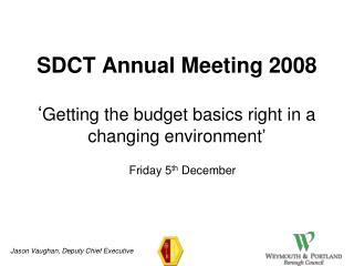 SDCT Annual Meeting 2008 ' Getting the budget basics right in a changing environment '