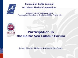 Participation  in  the  Baltic Sea Labour Forum Johnny  Winther Holbech, Bornholm Job Centre