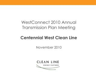 WestConnect 2010 Annual  Transmission Plan Meeting   Centennial West Clean Line  November 2010