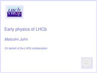 Early physics of LHCb Malcolm John On behalf of the LHCb collaboration