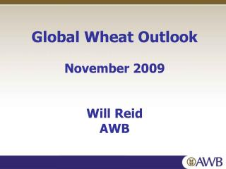 Global Wheat Outlook November 2009 Will Reid AWB