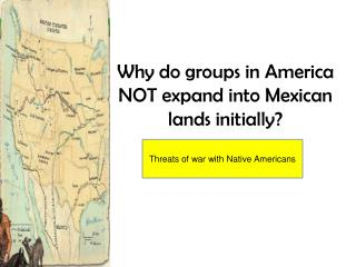 Why do groups in America NOT expand into Mexican lands initially?