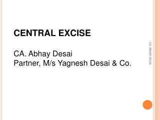 CENTRAL EXCISE CA. Abhay Desai Partner, M/s Yagnesh Desai & Co .