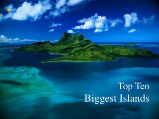 Top Ten  Biggest Islands