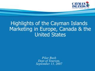 Highlights of the Cayman Islands Marketing in Europe, Canada & the United States Pilar Bush