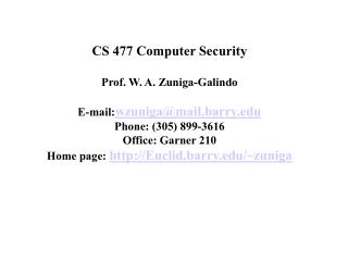 CS 477 Computer Security Prof. W. A. Zuniga-Galindo E-mail: wzuniga@mail.barry Phone : (305) 899-3616 Office: Garner 210