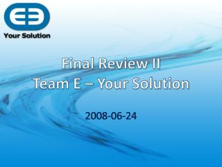 Final Review II Team E – Your Solution