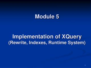 Module 5 Implementation of XQuery (Rewrite, Indexes, Runtime System)