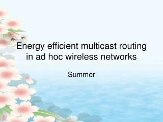 Energy efficient multicast routing in ad hoc wireless networks
