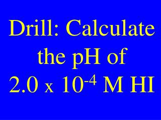 Drill: Calculate the pH of  2.0  x  10 -4  M HI