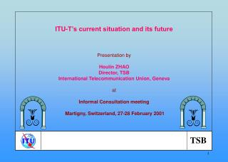 ITU-T's current situation and its future Presentation by Houlin ZHAO Director, TSB