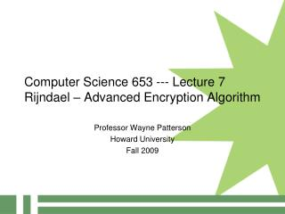 Computer Science 653 --- Lecture 7 Rijndael – Advanced Encryption Algorithm