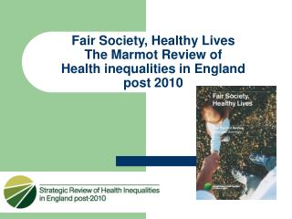 Fair Society, Healthy Lives  The Marmot Review of  Health inequalities in England  post 2010