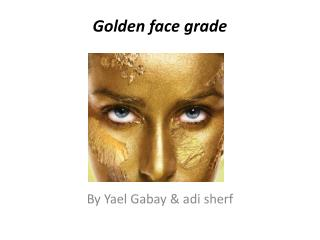 Golden face grade