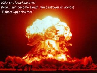 Kalo 'smi loka-ksaya-krt (Now, I am become Death, the destroyer of worlds) -Robert Oppenheimer