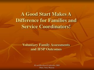 A Good Start Makes A Difference for Families and  Service Coordinators! Voluntary Family Assessments  and IFSP Outcomes
