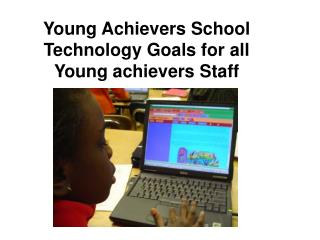 Young Achievers School Technology Goals for all Young achievers Staff