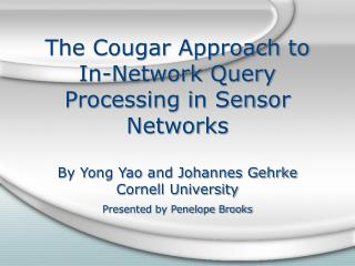The Cougar Approach to In-Network Query Processing in Sensor Networks By Yong Yao and Johannes Gehrke Cornell University