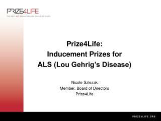 Prize4Life: Inducement Prizes for  ALS (Lou Gehrig's Disease) Nicole Szlezak Member, Board of Directors Prize4Life