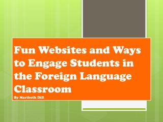 Fun Websites and Ways to Engage Students in the Foreign Language Classroom By Maribeth Dill