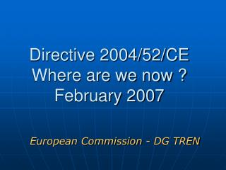 Directive 2004/52/CE Where are we now ? February 2007
