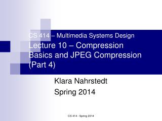CS 414 – Multimedia Systems Design Lecture 10 – Compression Basics and JPEG Compression (Part 4)